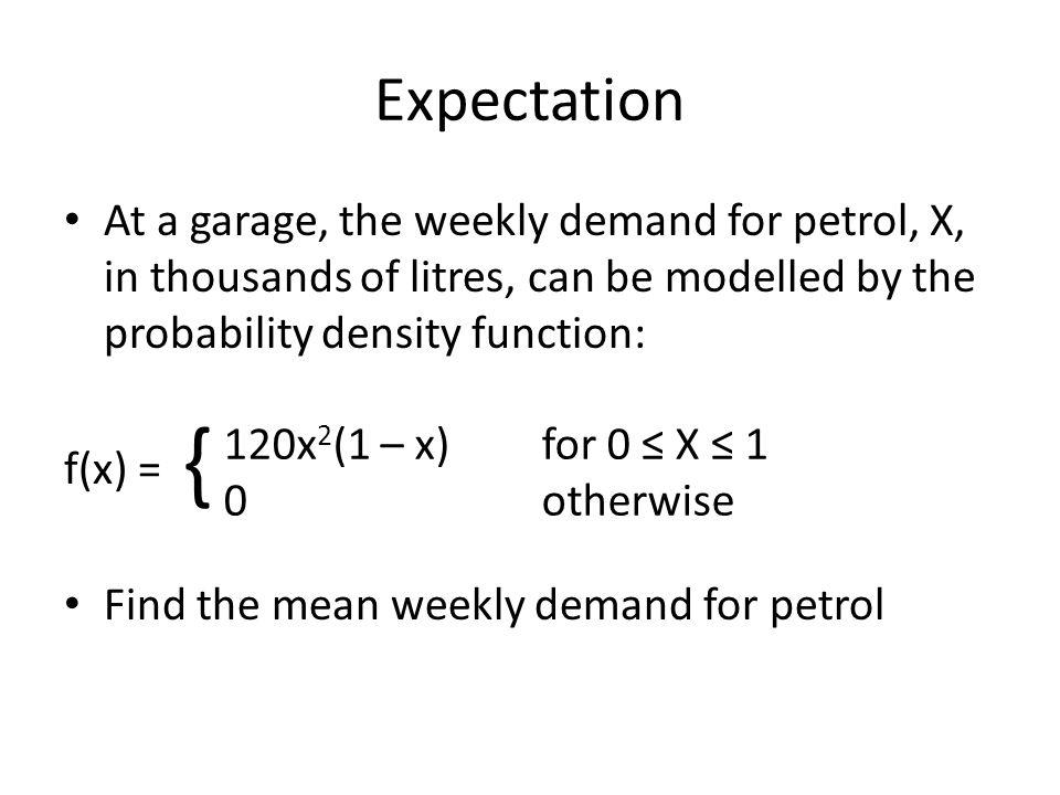 f(x) = E(X) = = = 120 = 120 [ - ] = 120 x 1/20 = 6 120x 2 (1 – x)for 0 ≤ X ≤ 1 0 otherwise { 1010 x 4 4 x 5 5 As X was thousands of litres of petrol, E(X) = 6000 litres.