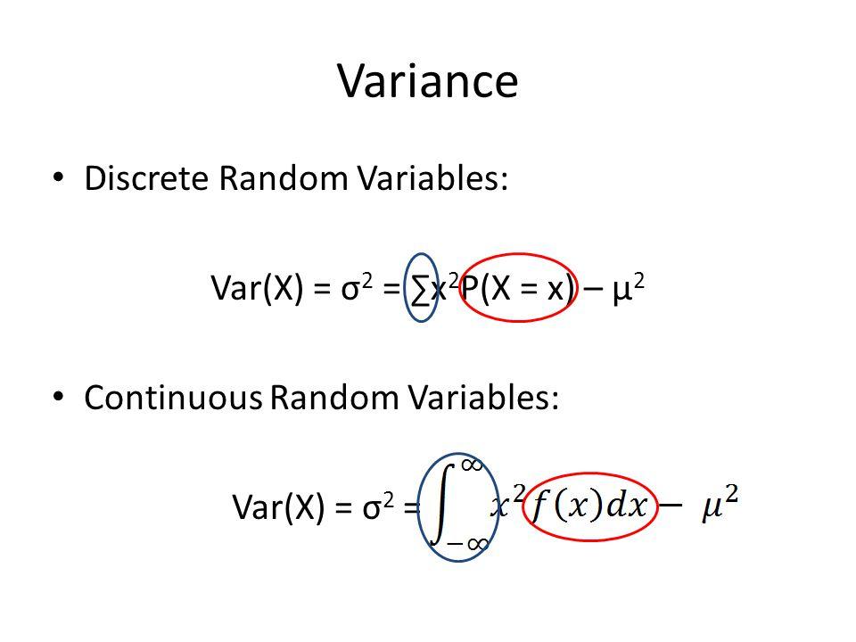 Variance Discrete Random Variables: Var(X) = σ 2 = ∑x 2 P(X = x) – μ 2 Continuous Random Variables: Var(X) = σ 2 =