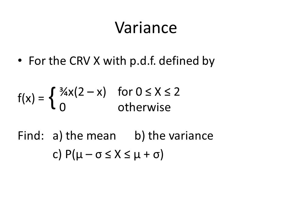 Variance For the CRV X with p.d.f. defined by f(x) = Find: a) the meanb) the variance c) P(μ – σ ≤ X ≤ μ + σ) ¾x(2 – x)for 0 ≤ X ≤ 2 0 otherwise {