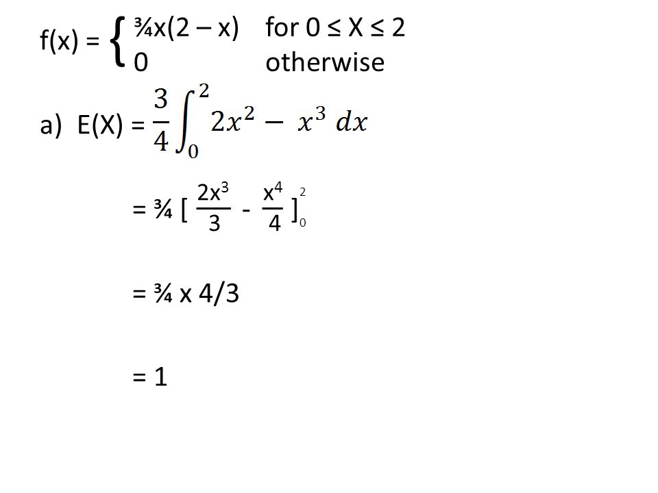 x 4 4 f(x) = a)E(X) = = ¾ [ - ] = ¾ x 4/3 = 1 ¾x(2 – x)for 0 ≤ X ≤ 2 0 otherwise { 2020 2x 3 3