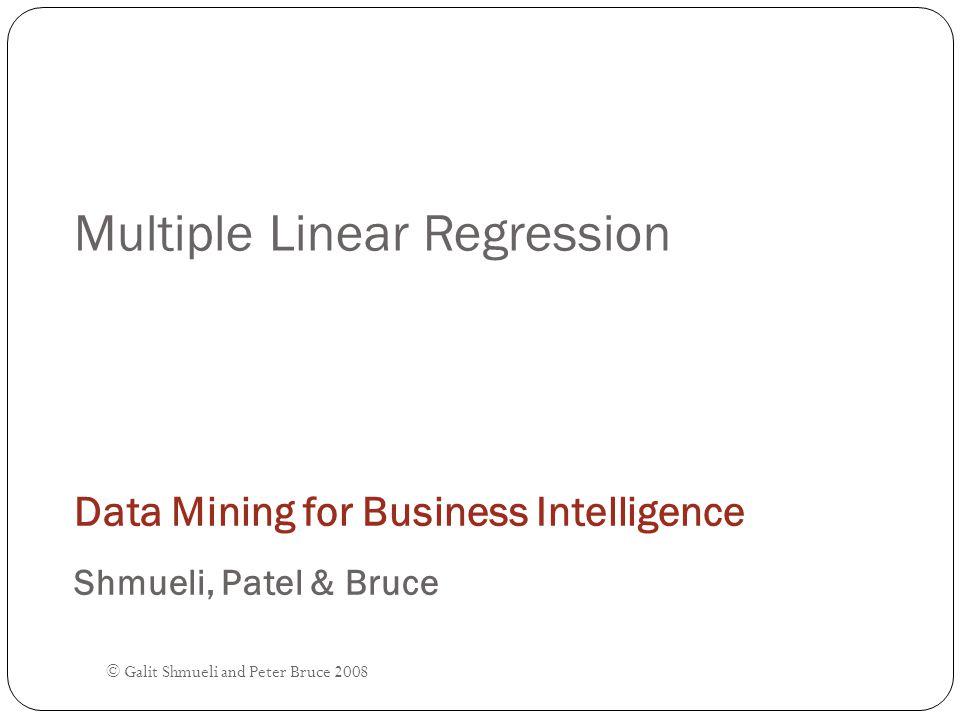 © Galit Shmueli and Peter Bruce 2008 Multiple Linear Regression Data Mining for Business Intelligence Shmueli, Patel & Bruce