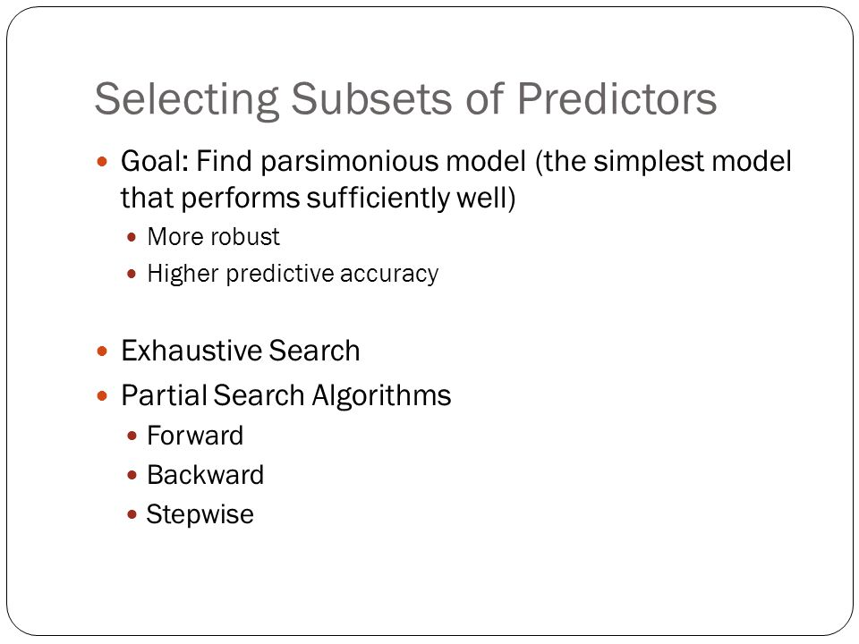 Selecting Subsets of Predictors Goal: Find parsimonious model (the simplest model that performs sufficiently well) More robust Higher predictive accuracy Exhaustive Search Partial Search Algorithms Forward Backward Stepwise