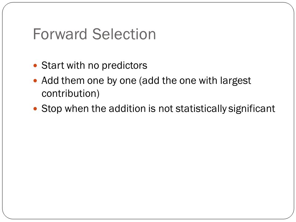 Forward Selection Start with no predictors Add them one by one (add the one with largest contribution) Stop when the addition is not statistically significant