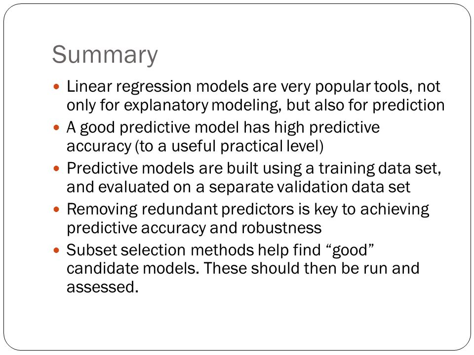Summary Linear regression models are very popular tools, not only for explanatory modeling, but also for prediction A good predictive model has high predictive accuracy (to a useful practical level) Predictive models are built using a training data set, and evaluated on a separate validation data set Removing redundant predictors is key to achieving predictive accuracy and robustness Subset selection methods help find good candidate models.