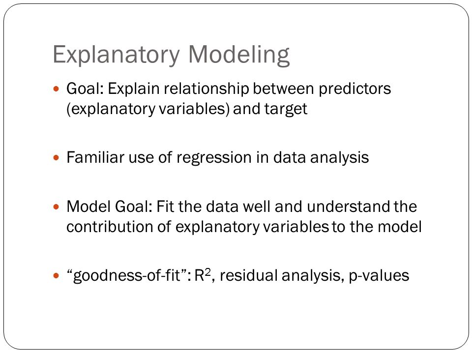 Explanatory Modeling Goal: Explain relationship between predictors (explanatory variables) and target Familiar use of regression in data analysis Model Goal: Fit the data well and understand the contribution of explanatory variables to the model goodness-of-fit : R 2, residual analysis, p-values