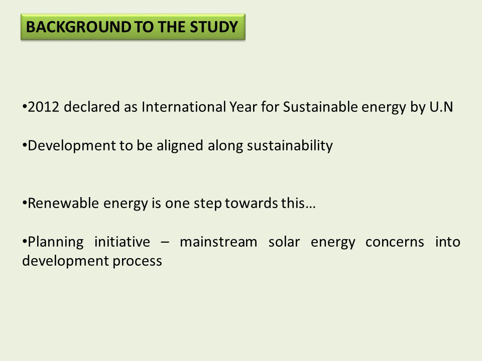 2012 declared as International Year for Sustainable energy by U.N Development to be aligned along sustainability Renewable energy is one step towards this… Planning initiative – mainstream solar energy concerns into development process BACKGROUND TO THE STUDY
