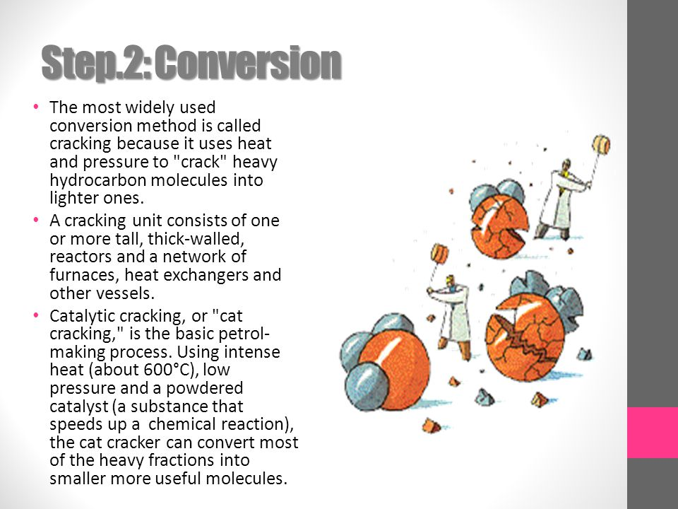 Step.2: Conversion The most widely used conversion method is called cracking because it uses heat and pressure to crack heavy hydrocarbon molecules into lighter ones.