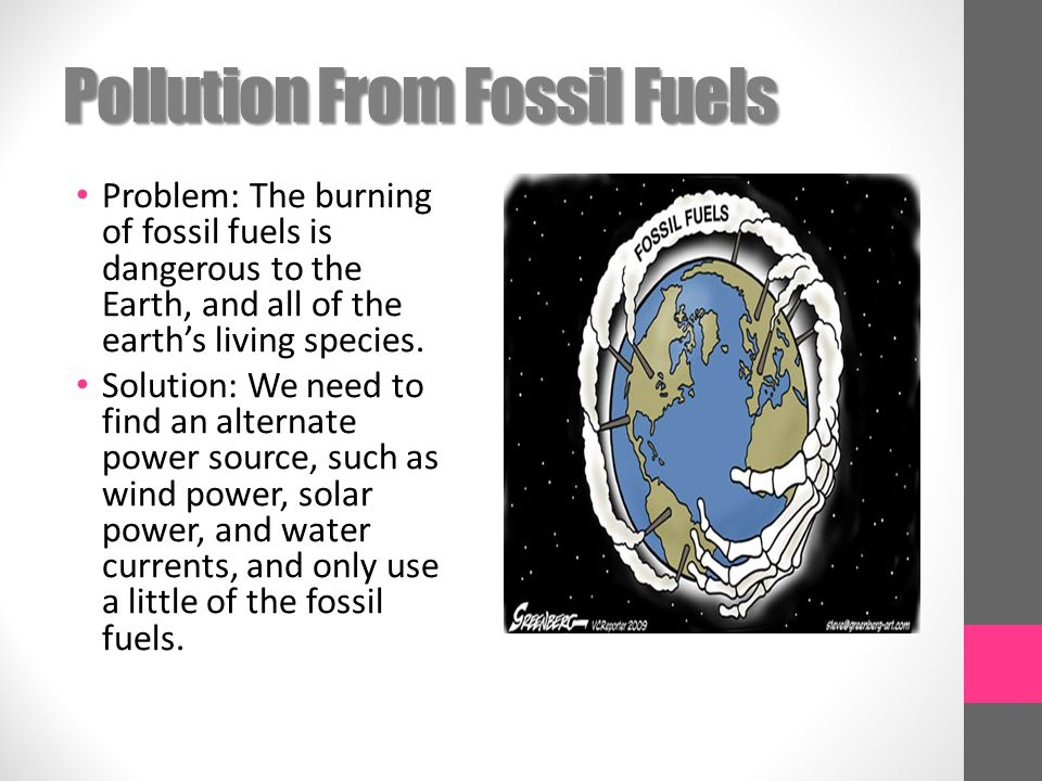 Pollution From Fossil Fuels Problem: The burning of fossil fuels is dangerous to the Earth, and all of the earth's living species.
