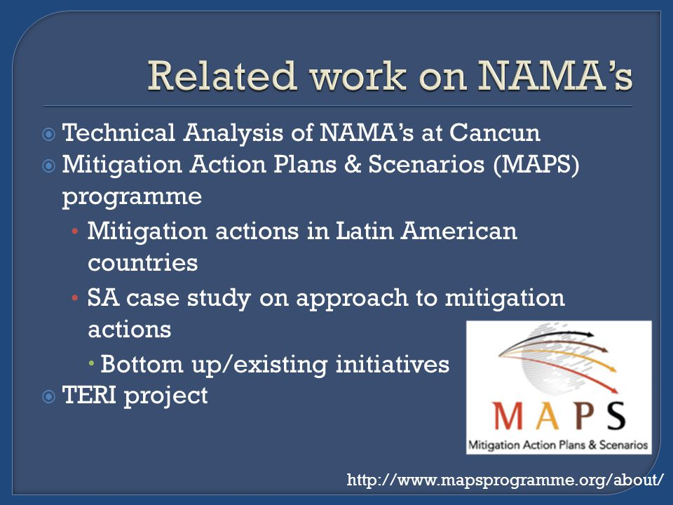  Technical Analysis of NAMA's at Cancun  Mitigation Action Plans & Scenarios (MAPS) programme Mitigation actions in Latin American countries SA case study on approach to mitigation actions  Bottom up/existing initiatives  TERI project http://www.mapsprogramme.org/about/