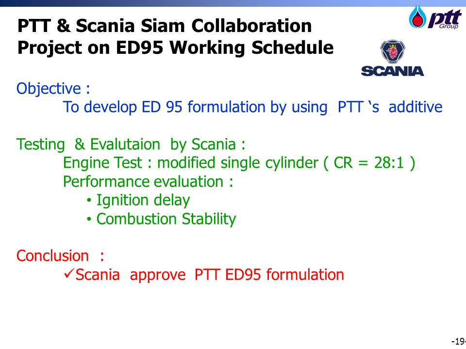 -19- PTT & Scania Siam Collaboration Project on ED95 Working Schedule Objective : To develop ED 95 formulation by using PTT 's additive Testing & Evalutaion by Scania : Engine Test : modified single cylinder ( CR = 28:1 ) Performance evaluation : Ignition delay Combustion Stability Conclusion : Scania approve PTT ED95 formulation