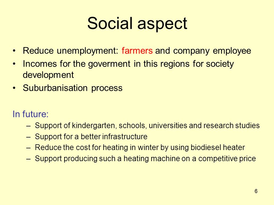 6 Social aspect Reduce unemployment: farmers and company employee Incomes for the goverment in this regions for society development Suburbanisation process In future: –Support of kindergarten, schools, universities and research studies –Support for a better infrastructure –Reduce the cost for heating in winter by using biodiesel heater –Support producing such a heating machine on a competitive price