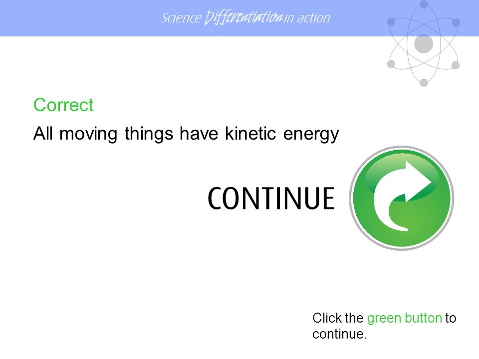 Science Differentiation in action Correct All moving things have kinetic energy Click the green button to continue.