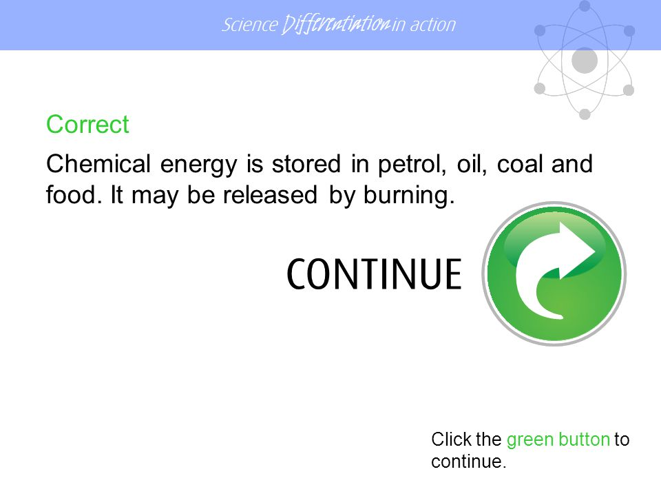 Science Differentiation in action Correct Chemical energy is stored in petrol, oil, coal and food.