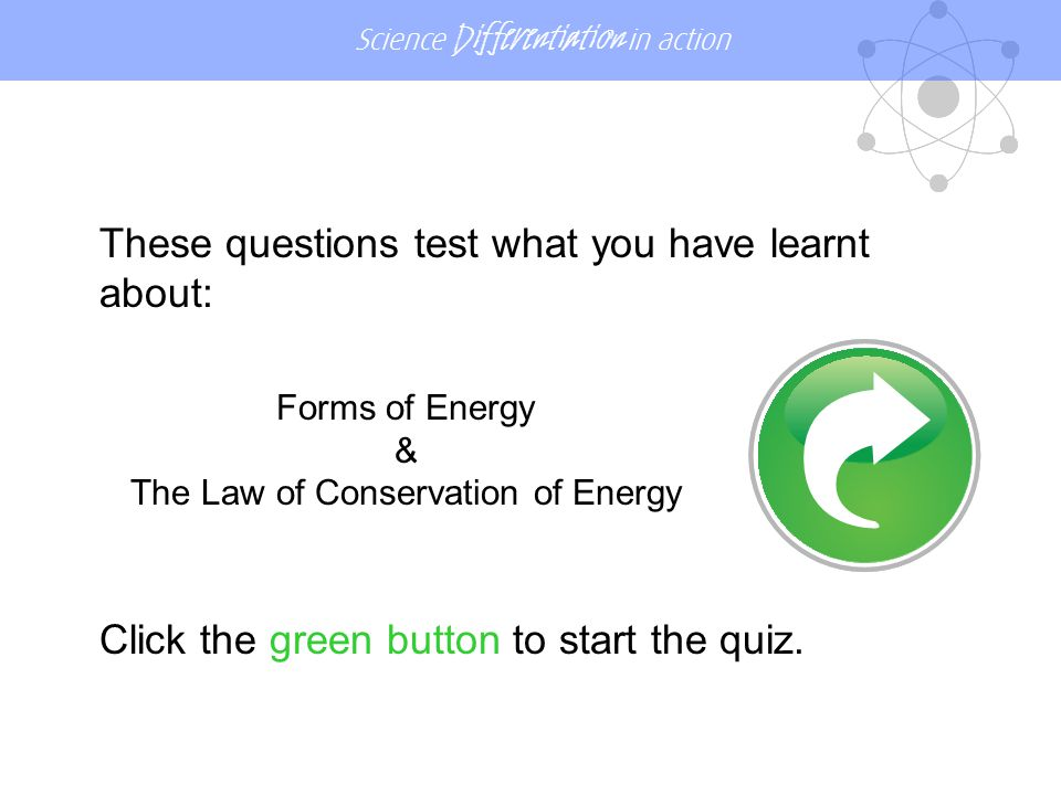 Science Differentiation in action Energy cannot be: moveddestroyedchanged Click one coloured button, A, B or C.