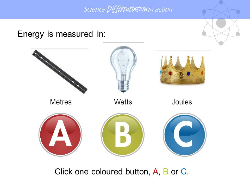 Science Differentiation in action Energy is measured in: MetresWattsJoules Click one coloured button, A, B or C.