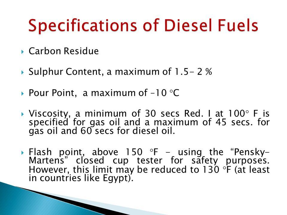  Carbon Residue  Sulphur Content, a maximum of 1.5- 2 %  Pour Point, a maximum of –10  C  Viscosity, a minimum of 30 secs Red.