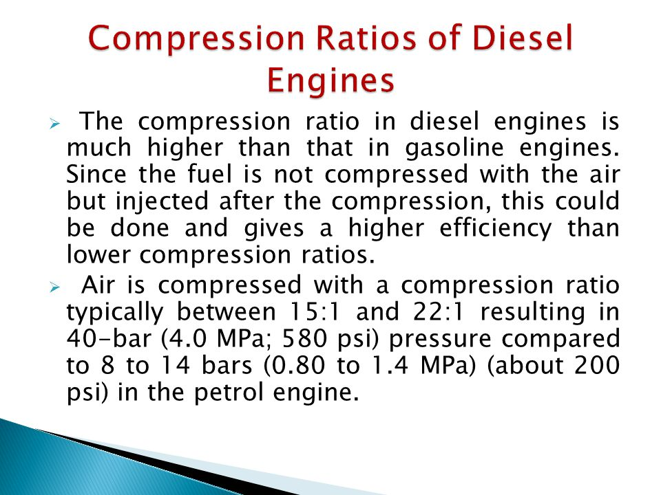  The compression ratio in diesel engines is much higher than that in gasoline engines.