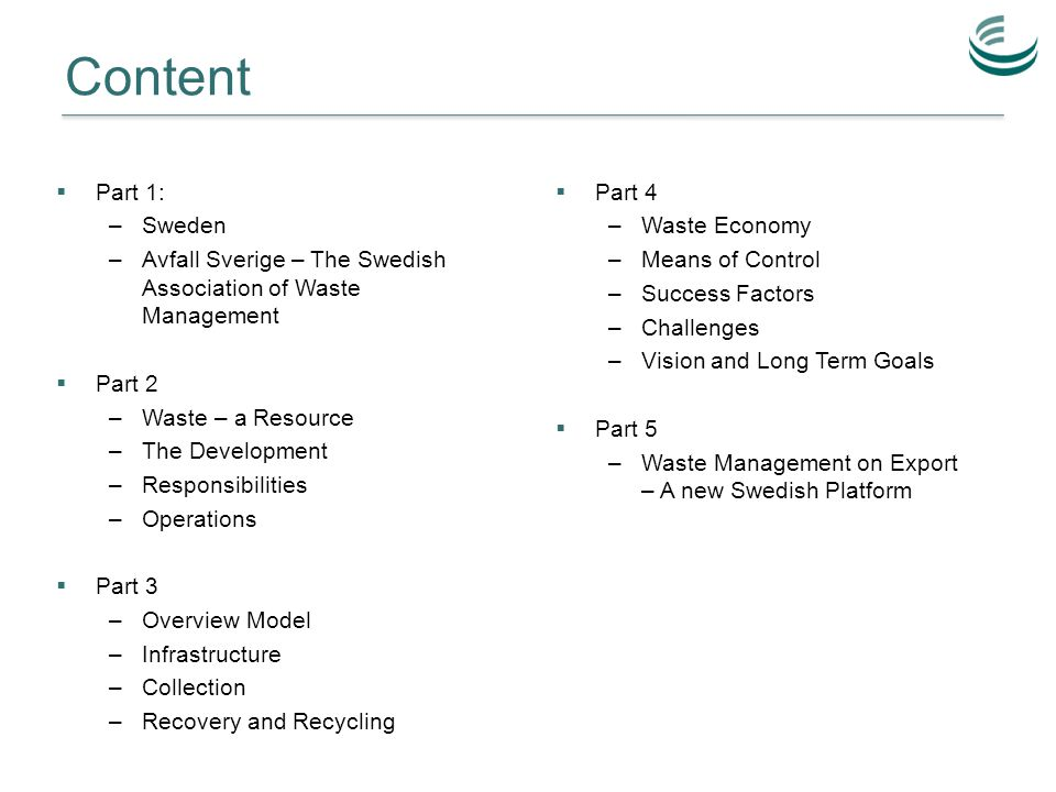 Content  Part 1: –Sweden –Avfall Sverige – The Swedish Association of Waste Management  Part 2 –Waste – a Resource –The Development –Responsibilities –Operations  Part 3 –Overview Model –Infrastructure –Collection –Recovery and Recycling  Part 4 –Waste Economy –Means of Control –Success Factors –Challenges –Vision and Long Term Goals  Part 5 –Waste Management on Export – A new Swedish Platform