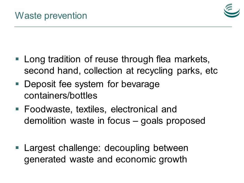 Waste prevention  Long tradition of reuse through flea markets, second hand, collection at recycling parks, etc  Deposit fee system for bevarage containers/bottles  Foodwaste, textiles, electronical and demolition waste in focus – goals proposed  Largest challenge: decoupling between generated waste and economic growth