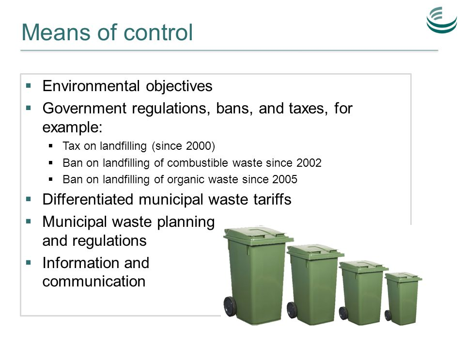 Means of control  Environmental objectives  Government regulations, bans, and taxes, for example:  Tax on landfilling (since 2000)  Ban on landfilling of combustible waste since 2002  Ban on landfilling of organic waste since 2005  Differentiated municipal waste tariffs  Municipal waste planning and regulations  Information and communication