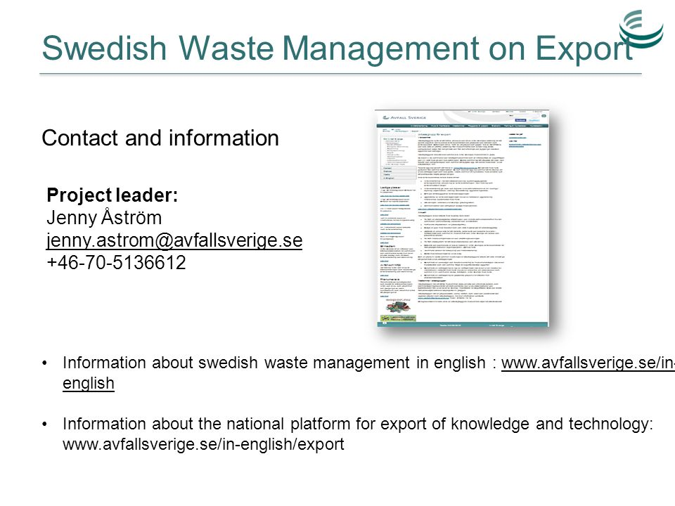 Swedish Waste Management on Export Project leader: Jenny Åström jenny.astrom@avfallsverige.se +46-70-5136612 Information about swedish waste management in english : www.avfallsverige.se/in- englishwww.avfallsverige.se/in- english Information about the national platform for export of knowledge and technology: www.avfallsverige.se/in-english/export Contact and information