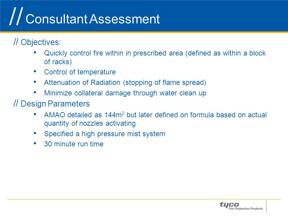 Consultant Assessment 6 Objectives: Quickly control fire within in prescribed area (defined as within a block of racks) Control of temperature Attenuation of Radiation (stopping of flame spread) Minimize collateral damage through water clean up Design Parameters AMAO detailed as 144m 2 but later defined on formula based on actual quantity of nozzles activating Specified a high pressure mist system 30 minute run time