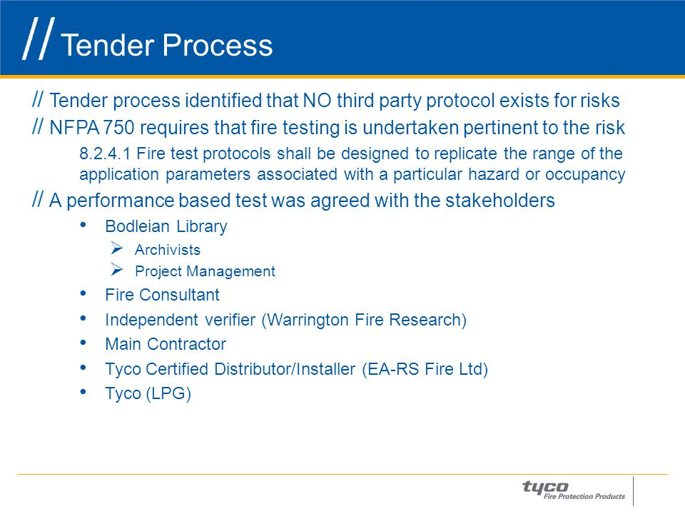 Tender Process 7 Tender process identified that NO third party protocol exists for risks NFPA 750 requires that fire testing is undertaken pertinent to the risk 8.2.4.1 Fire test protocols shall be designed to replicate the range of the application parameters associated with a particular hazard or occupancy A performance based test was agreed with the stakeholders Bodleian Library  Archivists  Project Management Fire Consultant Independent verifier (Warrington Fire Research) Main Contractor Tyco Certified Distributor/Installer (EA-RS Fire Ltd) Tyco (LPG)