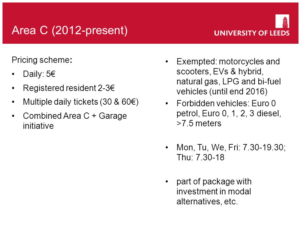 Area C (2012-present) Pricing scheme: Daily: 5€ Registered resident 2-3€ Multiple daily tickets (30 & 60€) Combined Area C + Garage initiative Exempted: motorcycles and scooters, EVs & hybrid, natural gas, LPG and bi-fuel vehicles (until end 2016) Forbidden vehicles: Euro 0 petrol, Euro 0, 1, 2, 3 diesel, >7.5 meters Mon, Tu, We, Fri: 7.30-19.30; Thu: 7.30-18 part of package with investment in modal alternatives, etc.