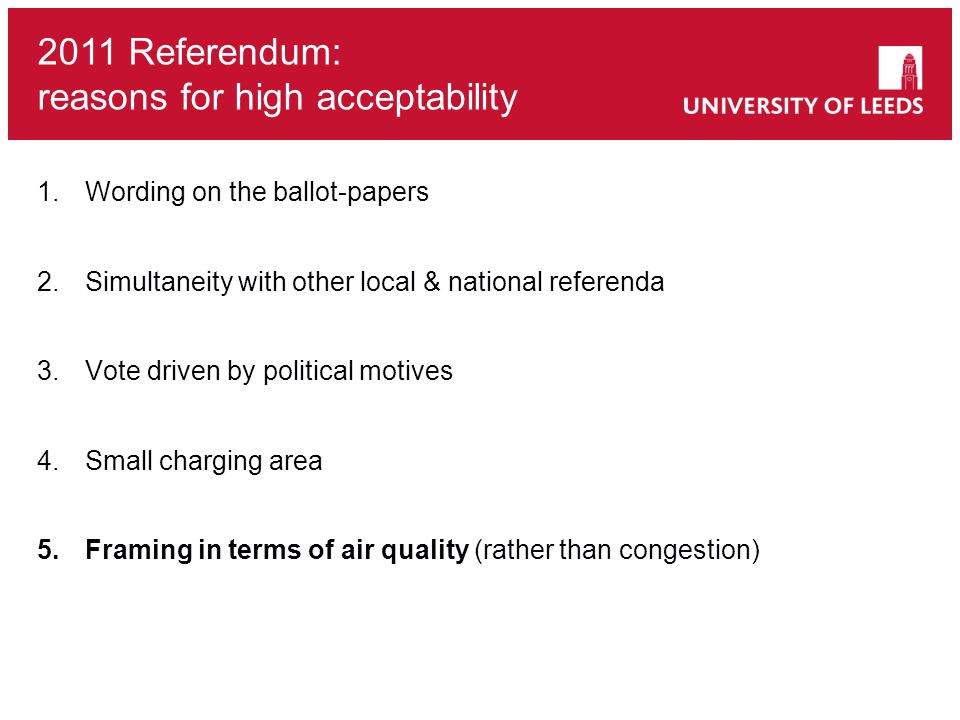 1.Wording on the ballot-papers 2.Simultaneity with other local & national referenda 3.Vote driven by political motives 4.Small charging area 5.Framing in terms of air quality (rather than congestion) 2011 Referendum: reasons for high acceptability