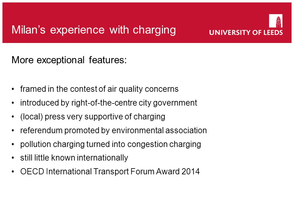More exceptional features: framed in the contest of air quality concerns introduced by right-of-the-centre city government (local) press very supportive of charging referendum promoted by environmental association pollution charging turned into congestion charging still little known internationally OECD International Transport Forum Award 2014 Milan's experience with charging