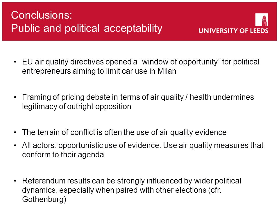 Conclusions: Public and political acceptability EU air quality directives opened a window of opportunity for political entrepreneurs aiming to limit car use in Milan Framing of pricing debate in terms of air quality / health undermines legitimacy of outright opposition The terrain of conflict is often the use of air quality evidence All actors: opportunistic use of evidence.