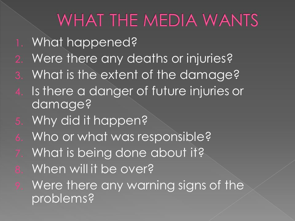 1. What happened? 2. Were there any deaths or injuries? 3. What is the extent of the damage? 4. Is there a danger of future injuries or damage? 5. Why