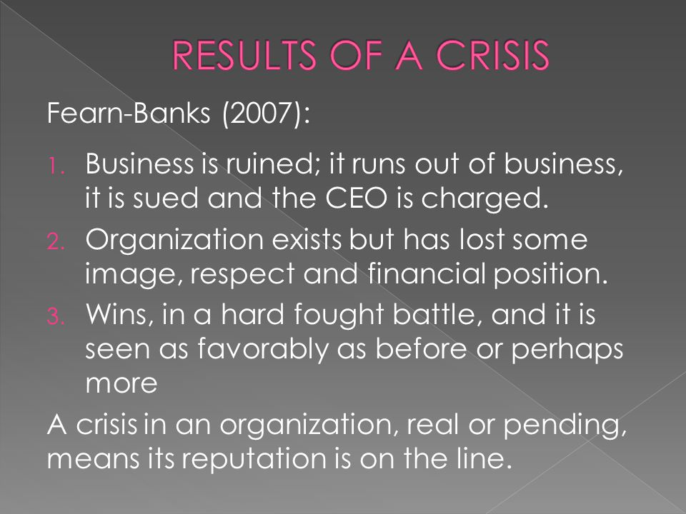 Fearn-Banks (2007): 1. Business is ruined; it runs out of business, it is sued and the CEO is charged. 2. Organization exists but has lost some image,