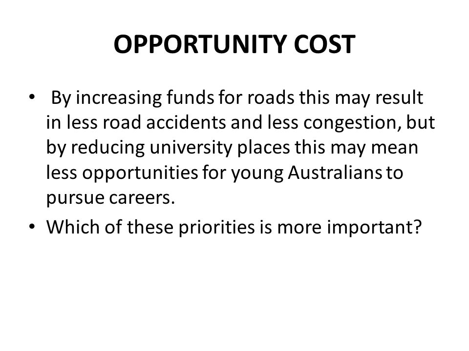 OPPORTUNITY COST By increasing funds for roads this may result in less road accidents and less congestion, but by reducing university places this may mean less opportunities for young Australians to pursue careers.