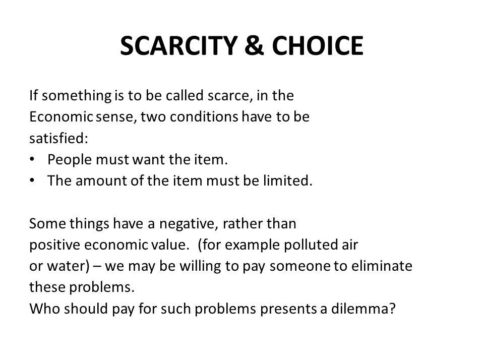 SCARCITY & CHOICE If something is to be called scarce, in the Economic sense, two conditions have to be satisfied: People must want the item. The amou