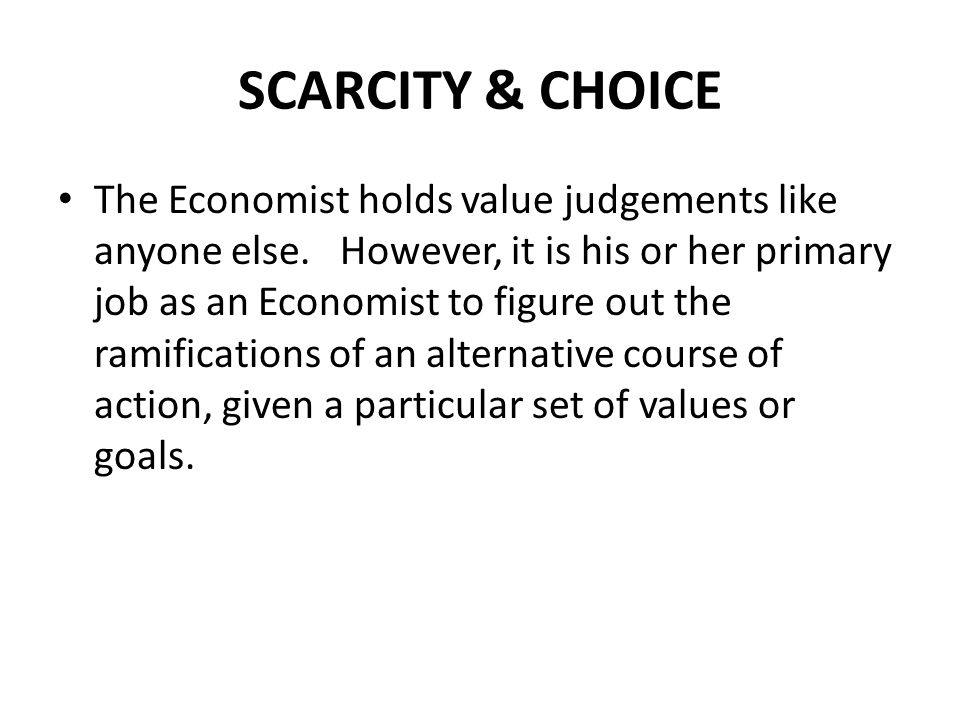 SCARCITY & CHOICE The Economist holds value judgements like anyone else. However, it is his or her primary job as an Economist to figure out the ramif