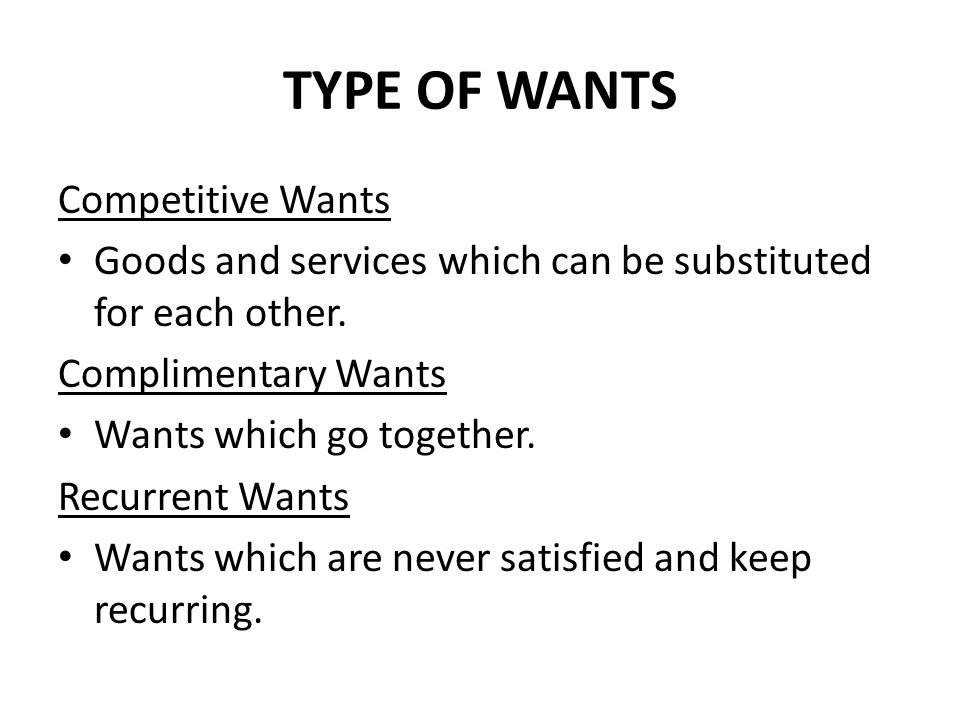 TYPE OF WANTS Competitive Wants Goods and services which can be substituted for each other. Complimentary Wants Wants which go together. Recurrent Wan