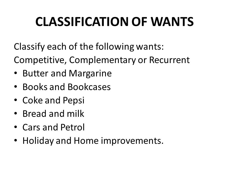 CLASSIFICATION OF WANTS Classify each of the following wants: Competitive, Complementary or Recurrent Butter and Margarine Books and Bookcases Coke and Pepsi Bread and milk Cars and Petrol Holiday and Home improvements.