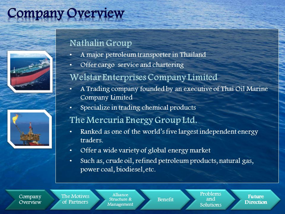 Company Overview The Motives of Partners Alliance Structure & Management Benefit Problems and Solutions Future Direction Nathalin Group A major petroleum transporter in Thailand Offer cargo service and chartering Welstar Enterprises Company Limited A Trading company founded by an executive of Thai Oil Marine Company Limited Specialize in trading chemical products The Mercuria Energy Group Ltd.