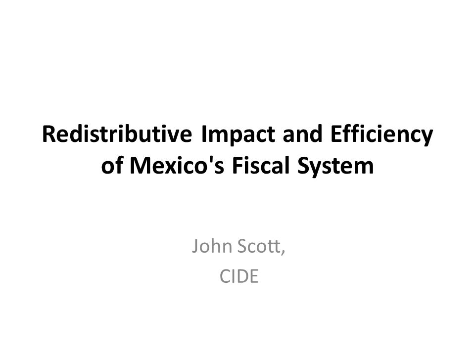 Redistributive Impact and Efficiency of Mexico s Fiscal System John Scott, CIDE