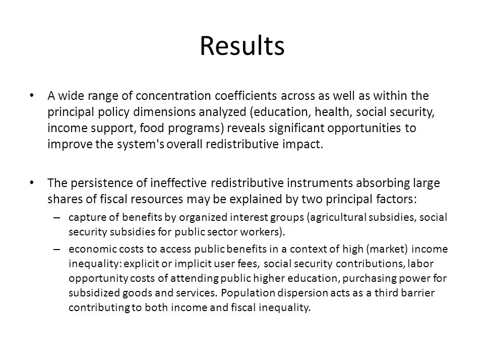 Results A wide range of concentration coefficients across as well as within the principal policy dimensions analyzed (education, health, social security, income support, food programs) reveals significant opportunities to improve the system s overall redistributive impact.