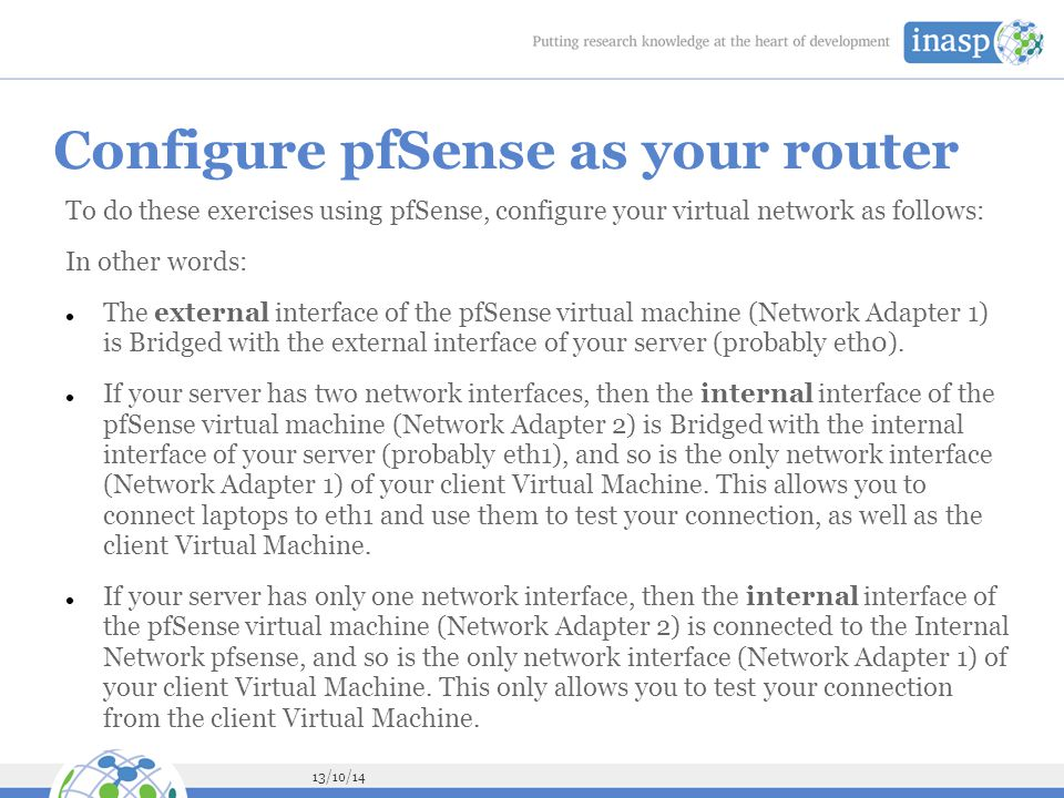 13/10/14 Configure pfSense as your router To do these exercises using pfSense, configure your virtual network as follows: In other words: The external interface of the pfSense virtual machine (Network Adapter 1) is Bridged with the external interface of your server (probably eth0).