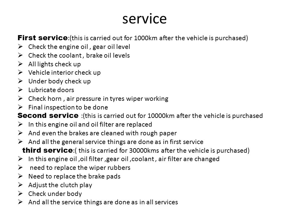 service First service :(this is carried out for 1000km after the vehicle is purchased)  Check the engine oil, gear oil level  Check the coolant, brake oil levels  All lights check up  Vehicle interior check up  Under body check up  Lubricate doors  Check horn, air pressure in tyres wiper working  Final inspection to be done Second service :(this is carried out for 10000km after the vehicle is purchased  In this engine oil and oil filter are replaced  And even the brakes are cleaned with rough paper  And all the general service things are done as in first service third service :( this is carried for 30000kms after the vehicle is purchased)  In this engine oil,oil filter,gear oil,coolant, air filter are changed  need to replace the wiper rubbers  Need to replace the brake pads  Adjust the clutch play  Check under body  And all the service things are done as in all services