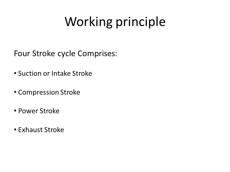 Working principle Four Stroke cycle Comprises: Suction or Intake Stroke Compression Stroke Power Stroke Exhaust Stroke