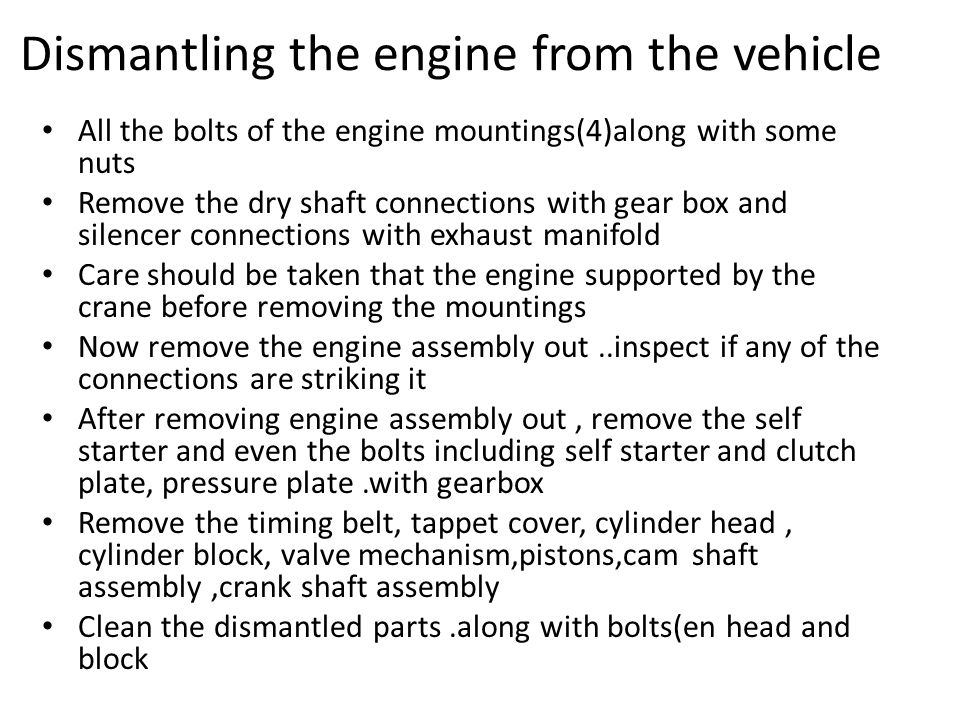 Dismantling the engine from the vehicle All the bolts of the engine mountings(4)along with some nuts Remove the dry shaft connections with gear box and silencer connections with exhaust manifold Care should be taken that the engine supported by the crane before removing the mountings Now remove the engine assembly out..inspect if any of the connections are striking it After removing engine assembly out, remove the self starter and even the bolts including self starter and clutch plate, pressure plate.with gearbox Remove the timing belt, tappet cover, cylinder head, cylinder block, valve mechanism,pistons,cam shaft assembly,crank shaft assembly Clean the dismantled parts.along with bolts(en head and block