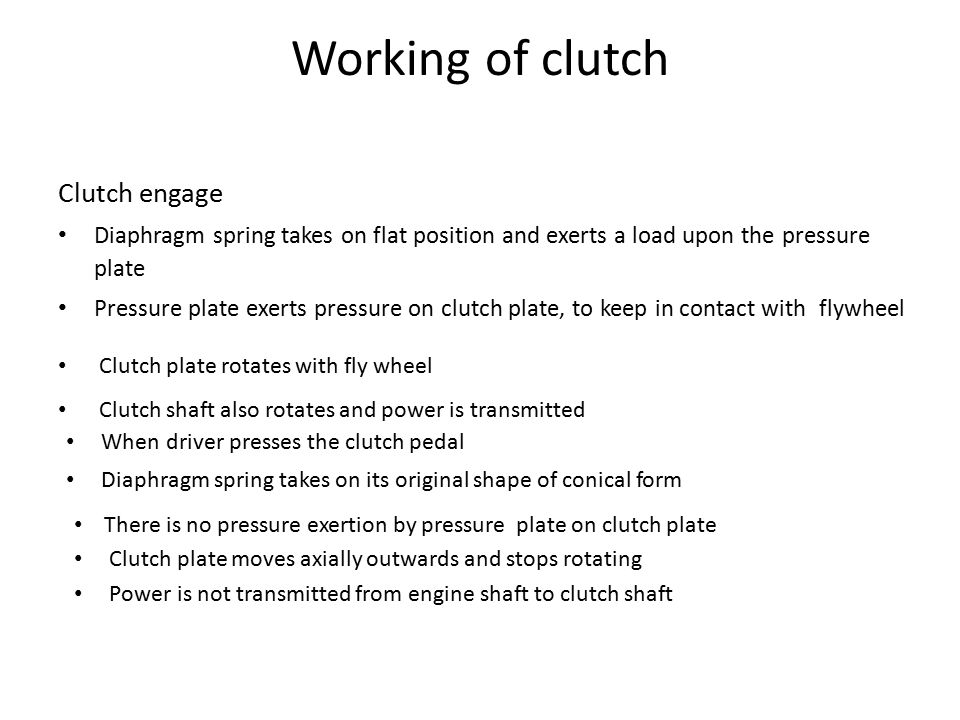 Working of clutch Clutch engage Diaphragm spring takes on flat position and exerts a load upon the pressure plate Pressure plate exerts pressure on clutch plate, to keep in contact with flywheel Clutch plate rotates with fly wheel Clutch shaft also rotates and power is transmitted When driver presses the clutch pedal Diaphragm spring takes on its original shape of conical form There is no pressure exertion by pressure plate on clutch plate Clutch plate moves axially outwards and stops rotating Power is not transmitted from engine shaft to clutch shaft