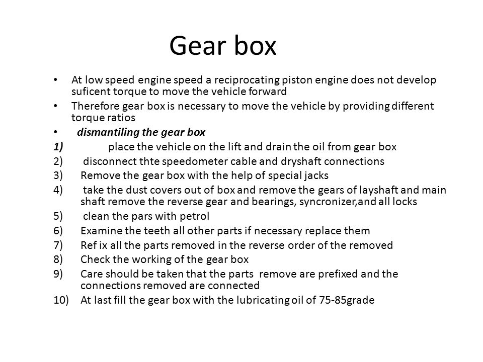 Gear box At low speed engine speed a reciprocating piston engine does not develop suficent torque to move the vehicle forward Therefore gear box is necessary to move the vehicle by providing different torque ratios dismantiling the gear box 1) place the vehicle on the lift and drain the oil from gear box 2) disconnect thte speedometer cable and dryshaft connections 3)Remove the gear box with the help of special jacks 4) take the dust covers out of box and remove the gears of layshaft and main shaft remove the reverse gear and bearings, syncronizer,and all locks 5) clean the pars with petrol 6)Examine the teeth all other parts if necessary replace them 7)Ref ix all the parts removed in the reverse order of the removed 8)Check the working of the gear box 9)Care should be taken that the parts remove are prefixed and the connections removed are connected 10)At last fill the gear box with the lubricating oil of 75-85grade