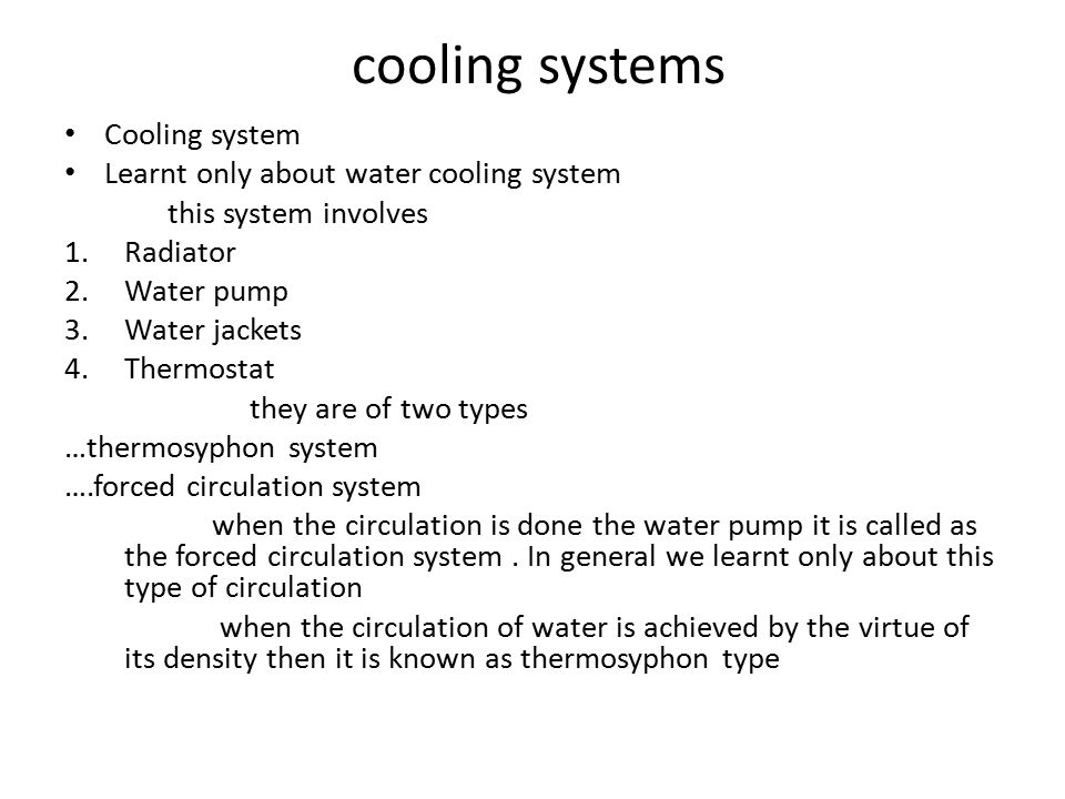 cooling systems Cooling system Learnt only about water cooling system this system involves 1.Radiator 2.Water pump 3.Water jackets 4.Thermostat they are of two types …thermosyphon system ….forced circulation system when the circulation is done the water pump it is called as the forced circulation system.
