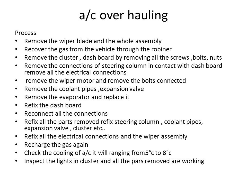 a/c over hauling Process Remove the wiper blade and the whole assembly Recover the gas from the vehicle through the robiner Remove the cluster, dash board by removing all the screws,bolts, nuts Remove the connections of steering column in contact with dash board remove all the electrical connections remove the wiper motor and remove the bolts connected Remove the coolant pipes,expansion valve Remove the evaporator and replace it Refix the dash board Reconnect all the connections Refix all the parts removed refix steering column, coolant pipes, expansion valve, cluster etc..