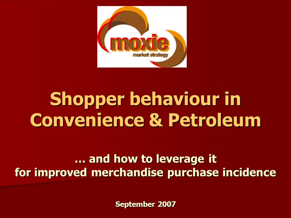 Shopper behaviour in Convenience & Petroleum … and how to leverage it for improved merchandise purchase incidence September 2007